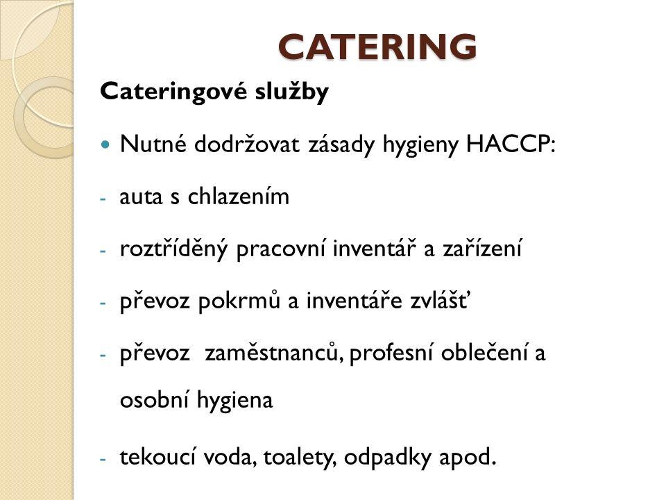 CATERING Cateringové služby Nutné dodržovat zásady hygieny HACCP: - auta s chlazením - roztříděný pracovní inventář a zařízení - převoz pokrmů a inventáře zvlášť - převoz zaměstnanců, profesní oblečení a osobní hygiena - tekoucí voda, toalety, odpadky apod.
