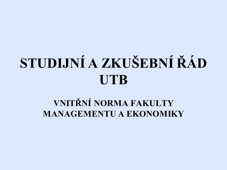 STUDIJNÍ A ZKUŠEBNÍ ŘÁD UTB VNITŘNÍ NORMA FAKULTY MANAGEMENTU A EKONOMIKY
