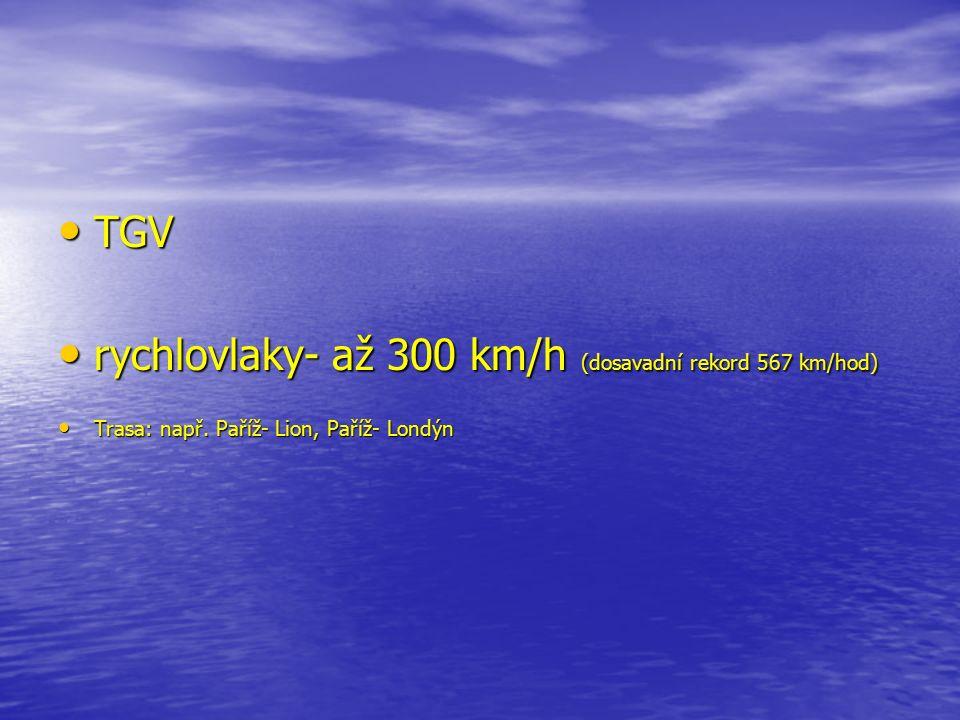 TGV rychlovlaky- až 300 km/h (dosavadní rekord 567 km/hod) Trasa: např. Paříž- Lion, Paříž- Londýn