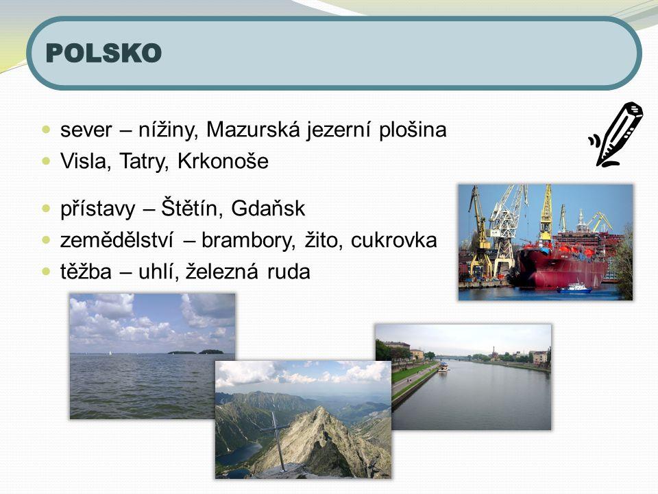 sever – nížiny, Mazurská jezerní plošina Visla, Tatry, Krkonoše přístavy – Štětín, Gdaňsk zemědělství – brambory, žito, cukrovka těžba – uhlí, železná ruda