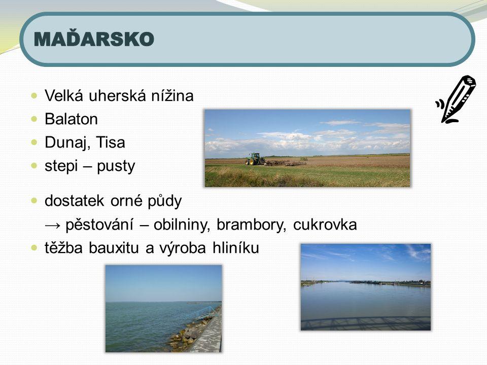 Velká uherská nížina Balaton Dunaj, Tisa stepi – pusty dostatek orné půdy → pěstování – obilniny, brambory, cukrovka těžba bauxitu a výroba hliníku
