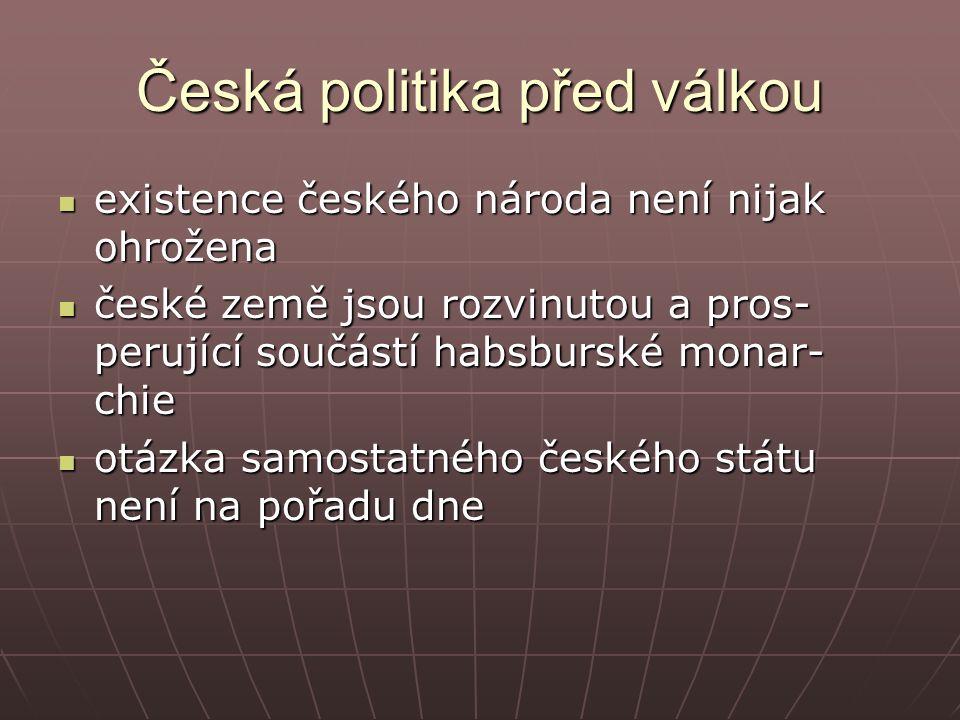 Česká politika před válkou existence českého národa není nijak ohrožena existence českého národa není nijak ohrožena české země jsou rozvinutou a pros- perující součástí habsburské monar- chie české země jsou rozvinutou a pros- perující součástí habsburské monar- chie otázka samostatného českého státu není na pořadu dne otázka samostatného českého státu není na pořadu dne