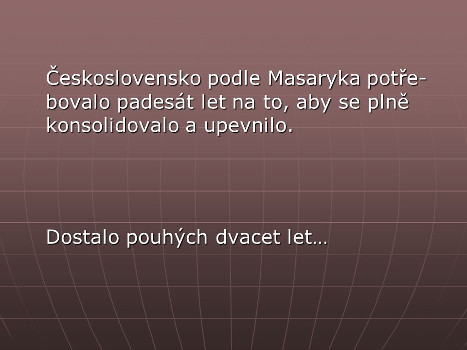 Československo podle Masaryka potře- bovalo padesát let na to, aby se plně konsolidovalo a upevnilo.