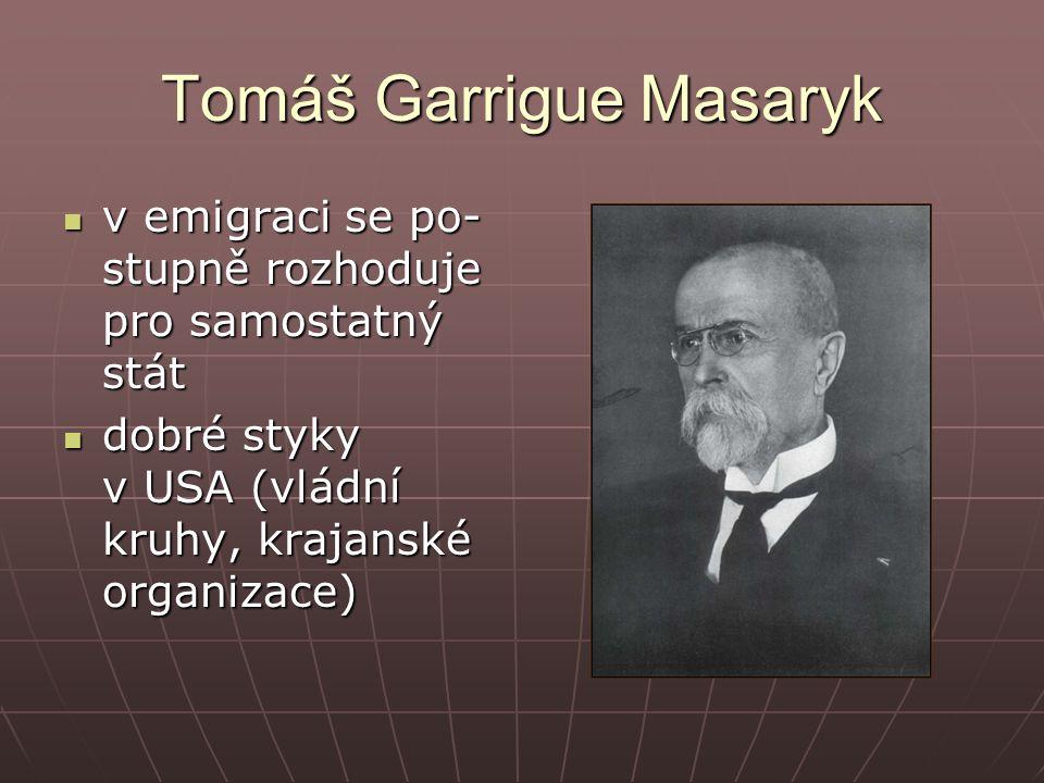 Tomáš Garrigue Masaryk v emigraci se po- stupně rozhoduje pro samostatný stát v emigraci se po- stupně rozhoduje pro samostatný stát dobré styky v USA (vládní kruhy, krajanské organizace) dobré styky v USA (vládní kruhy, krajanské organizace)