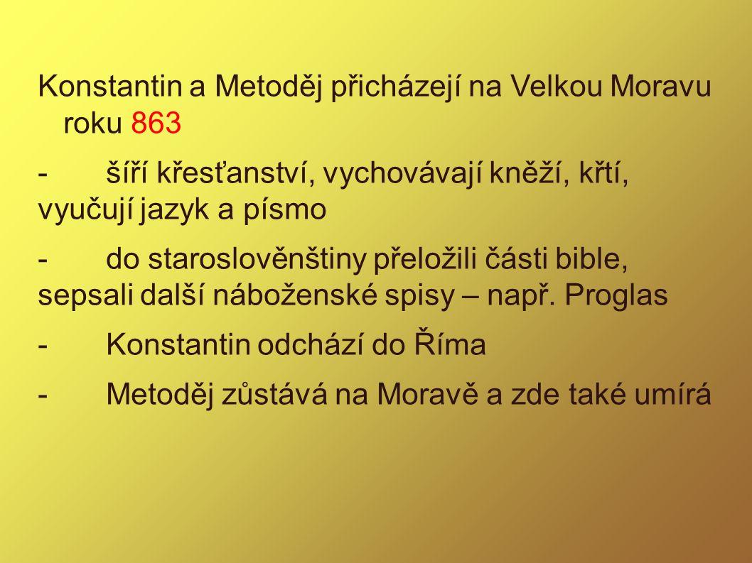 Konstantin a Metoděj přicházejí na Velkou Moravu roku 863 -šíří křesťanství, vychovávají kněží, křtí, vyučují jazyk a písmo -do staroslověnštiny přelo