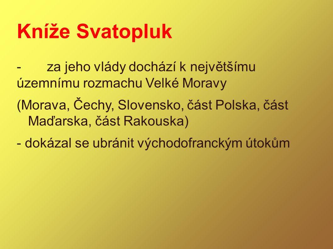 Kníže Svatopluk -za jeho vlády dochází k největšímu územnímu rozmachu Velké Moravy (Morava, Čechy, Slovensko, část Polska, část Maďarska, část Rakousk