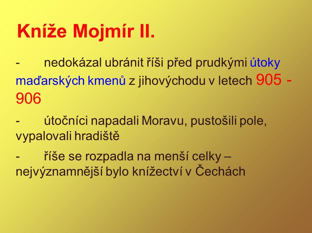 Kníže Mojmír II. -nedokázal ubránit říši před prudkými útoky maďarských kmenů z jihovýchodu v letech 905 - 906 -útočníci napadali Moravu, pustošili po