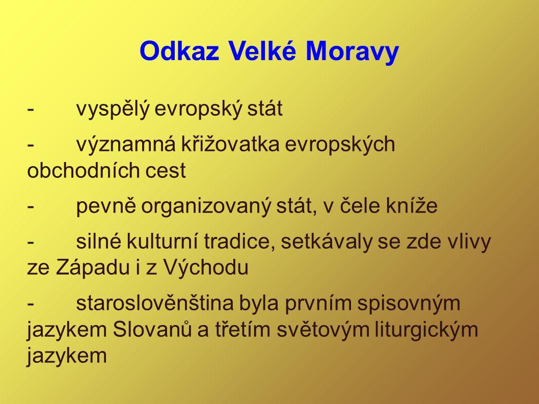 Odkaz Velké Moravy -vyspělý evropský stát -významná křižovatka evropských obchodních cest -pevně organizovaný stát, v čele kníže -silné kulturní tradi