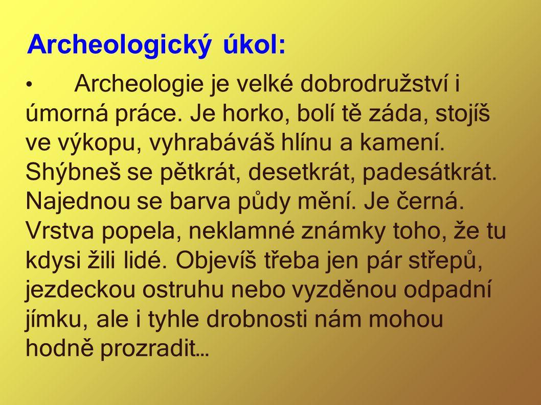 Archeologický úkol: Archeologie je velké dobrodružství i úmorná práce. Je horko, bolí tě záda, stojíš ve výkopu, vyhrabáváš hlínu a kamení. Shýbneš se