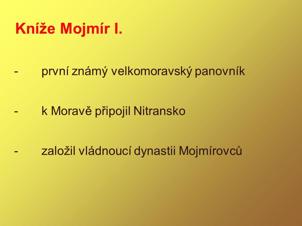 Kníže Mojmír I. -první známý velkomoravský panovník -k Moravě připojil Nitransko -založil vládnoucí dynastii Mojmírovců
