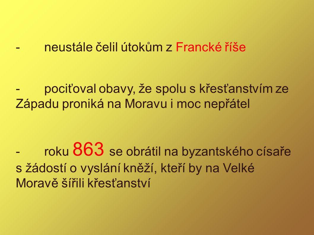 -neustále čelil útokům z Francké říše -pociťoval obavy, že spolu s křesťanstvím ze Západu proniká na Moravu i moc nepřátel -roku 863 se obrátil na byz