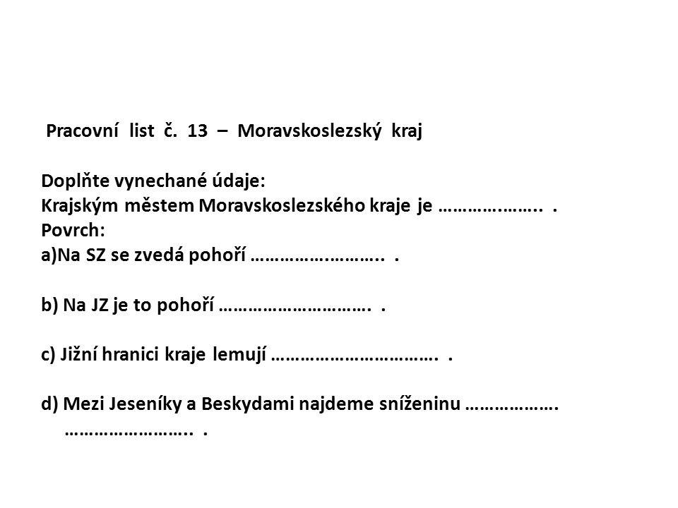 Pracovní list č. 13 – Moravskoslezský kraj Doplňte vynechané údaje: Krajským městem Moravskoslezského kraje je ………….……... Povrch: a)Na SZ se zvedá poh