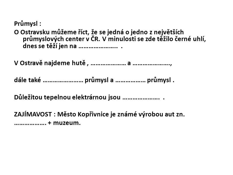 Průmysl : O Ostravsku můžeme říct, že se jedná o jedno z největších průmyslových center v ČR. V minulosti se zde těžilo černé uhlí, dnes se těží jen n