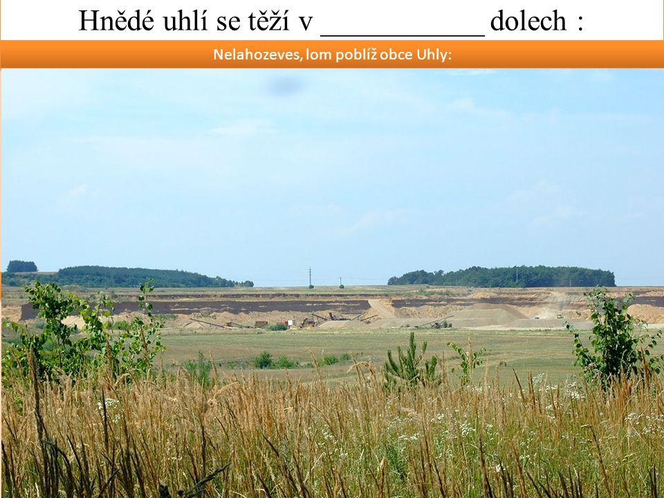 Hnědé uhlí se těží v ___________ dolech : Nelahozeves, lom poblíž obce Uhly: Lom ČSA – velkorypadlo na hnědé uhlí