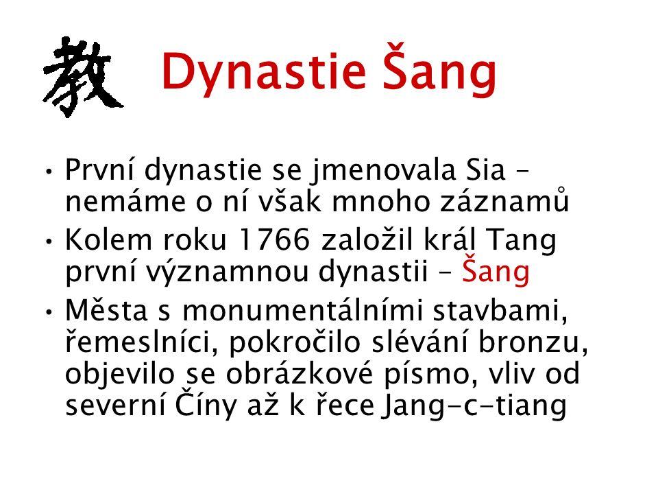 Dynastie Šang První dynastie se jmenovala Sia – nemáme o ní však mnoho záznamů Kolem roku 1766 založil král Tang první významnou dynastii – Šang Města s monumentálními stavbami, řemeslníci, pokročilo slévání bronzu, objevilo se obrázkové písmo, vliv od severní Číny až k řece Jang-c-tiang