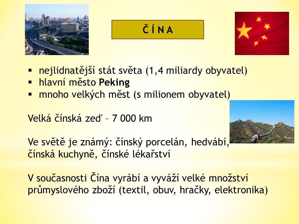 Č Í N A  nejlidnatější stát světa (1,4 miliardy obyvatel)  hlavní město Peking  mnoho velkých měst (s milionem obyvatel) Velká čínská zeď – 7 000 km Ve světě je známý: čínský porcelán, hedvábí, čínská kuchyně, čínské lékařství V současnosti Čína vyrábí a vyváží velké množství průmyslového zboží (textil, obuv, hračky, elektronika)
