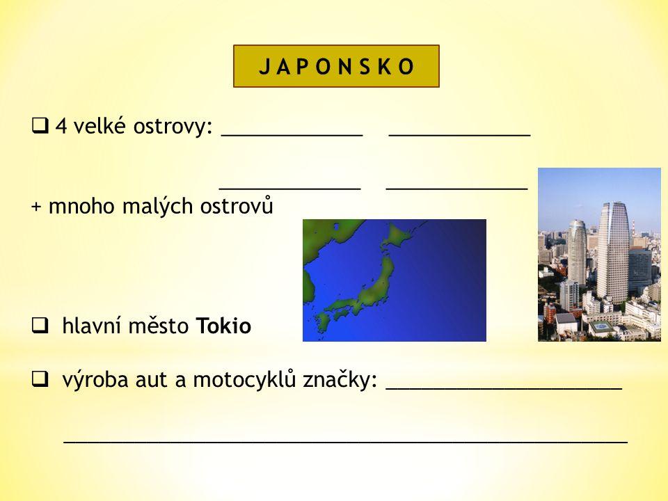 J A P O N S K O  4 velké ostrovy: ____________ ____________ ____________ ____________ + mnoho malých ostrovů  hlavní město Tokio  výroba aut a motocyklů značky: ____________________ ________________________________________________