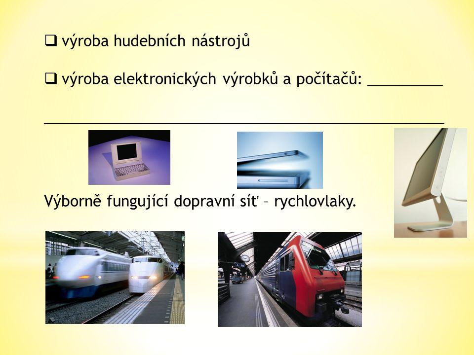  výroba hudebních nástrojů  výroba elektronických výrobků a počítačů: _________ ________________________________________________ Výborně fungující dopravní síť – rychlovlaky.