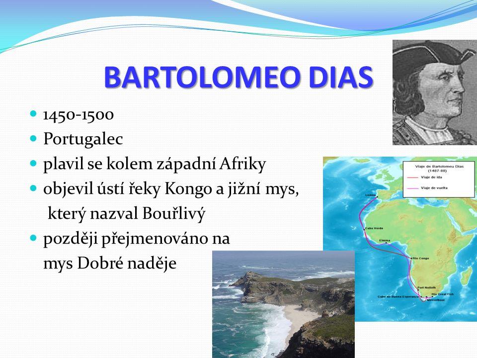 BARTOLOMEO DIAS 1450-1500 Portugalec plavil se kolem západní Afriky objevil ústí řeky Kongo a jižní mys, který nazval Bouřlivý později přejmenováno na mys Dobré naděje