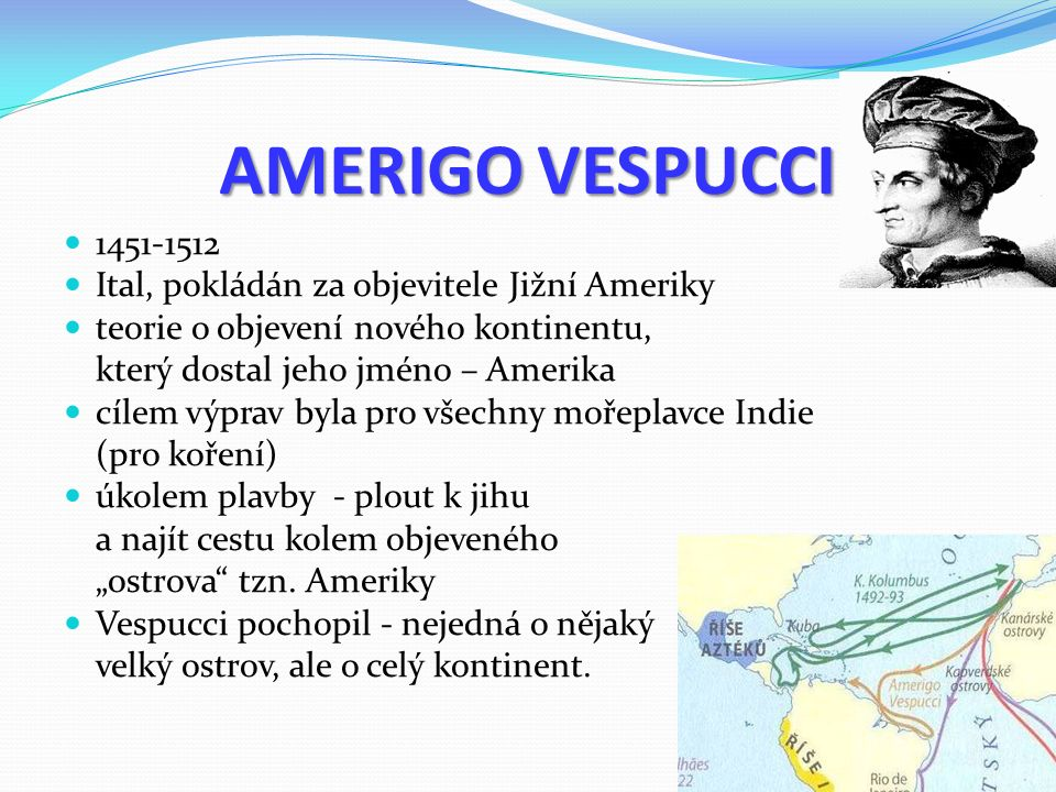 """AMERIGO VESPUCCI 1451-1512 Ital, pokládán za objevitele Jižní Ameriky teorie o objevení nového kontinentu, který dostal jeho jméno – Amerika cílem výprav byla pro všechny mořeplavce Indie (pro koření) úkolem plavby - plout k jihu a najít cestu kolem objeveného """"ostrova tzn."""