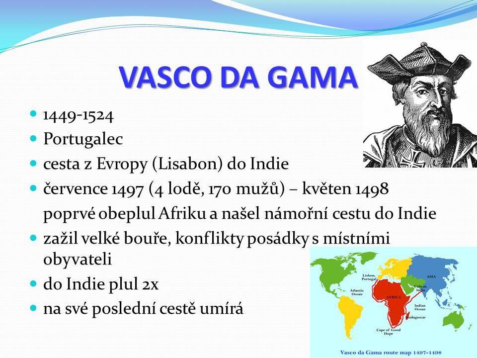 VASCO DA GAMA 1449-1524 Portugalec cesta z Evropy (Lisabon) do Indie července 1497 (4 lodě, 170 mužů) – květen 1498 poprvé obeplul Afriku a našel námořní cestu do Indie zažil velké bouře, konflikty posádky s místními obyvateli do Indie plul 2x na své poslední cestě umírá
