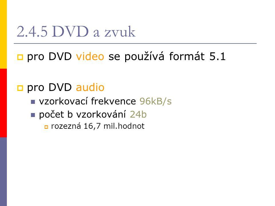 2.4.5 DVD a zvuk  pro DVD video se používá formát 5.1  pro DVD audio vzorkovací frekvence 96kB/s počet b vzorkování 24b  rozezná 16,7 mil.hodnot