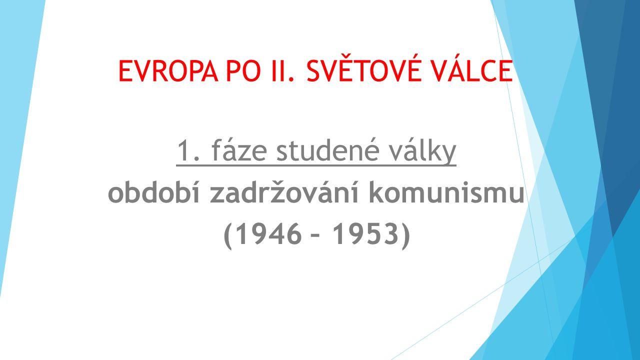 EVROPA PO II. SVĚTOVÉ VÁLCE 1. fáze studené války období zadržování komunismu (1946 – 1953)