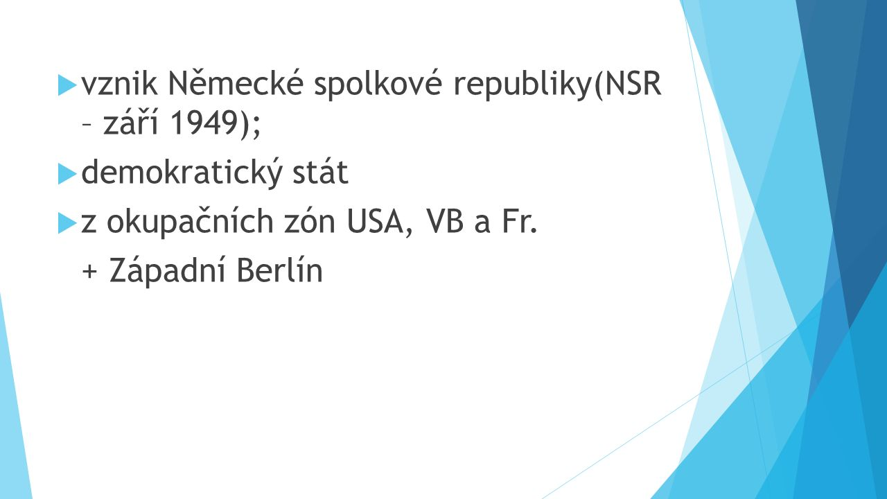  vznik Německé spolkové republiky(NSR – září 1949);  demokratický stát  z okupačních zón USA, VB a Fr.