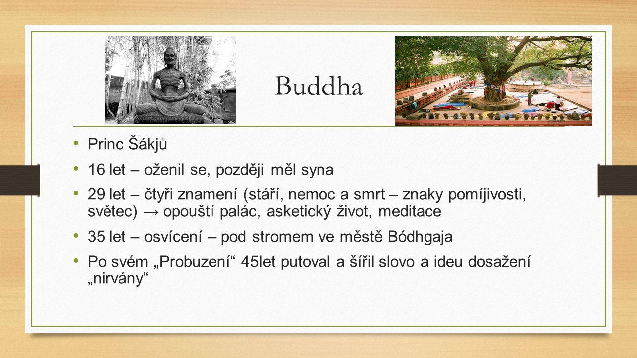 """Buddha Princ Šákjů 16 let – oženil se, později měl syna 29 let – čtyři znamení (stáří, nemoc a smrt – znaky pomíjivosti, světec) → opouští palác, asketický život, meditace 35 let – osvícení – pod stromem ve městě Bódhgaja Po svém """"Probuzení 45let putoval a šířil slovo a ideu dosažení """"nirvány"""