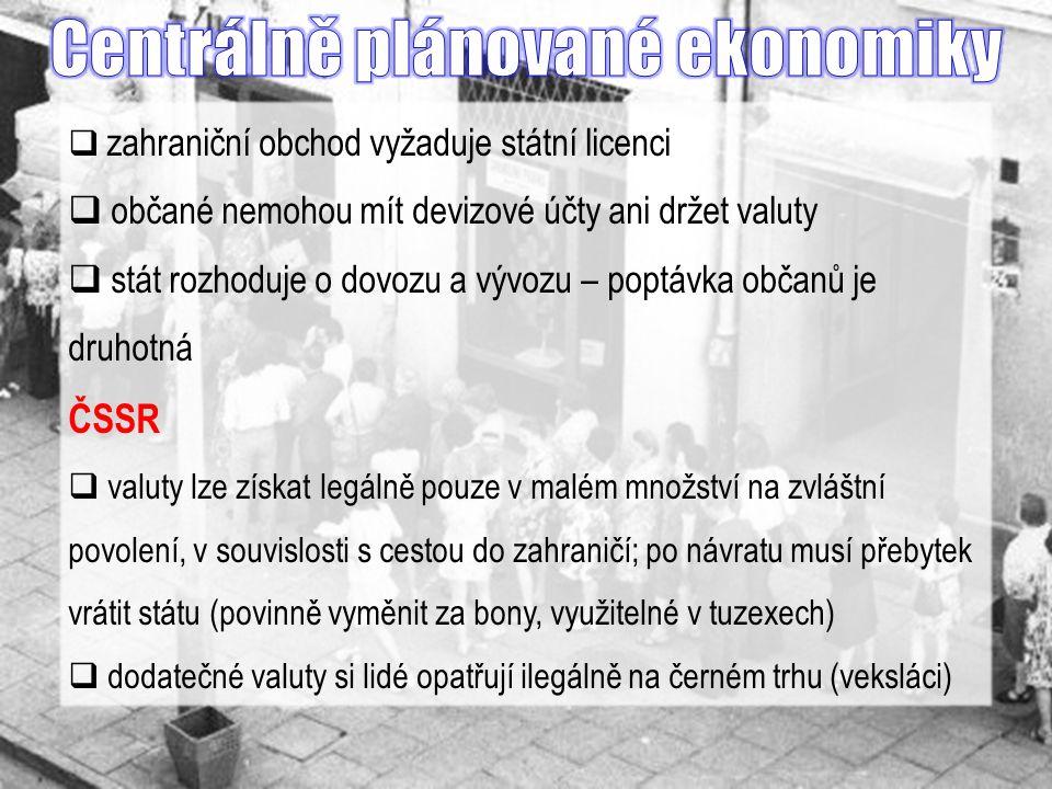  zahraniční obchod vyžaduje státní licenci  občané nemohou mít devizové účty ani držet valuty  stát rozhoduje o dovozu a vývozu – poptávka občanů je druhotná ČSSR  valuty lze získat legálně pouze v malém množství na zvláštní povolení, v souvislosti s cestou do zahraničí; po návratu musí přebytek vrátit státu (povinně vyměnit za bony, využitelné v tuzexech)  dodatečné valuty si lidé opatřují ilegálně na černém trhu (veksláci)