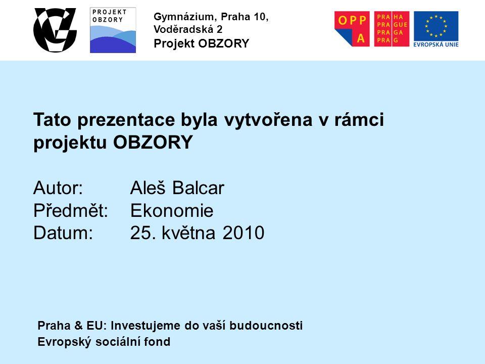 Praha & EU: Investujeme do vaší budoucnosti Evropský sociální fond Gymnázium, Praha 10, Voděradská 2 Projekt OBZORY Tato prezentace byla vytvořena v rámci projektu OBZORY Autor:Aleš Balcar Předmět:Ekonomie Datum:25.