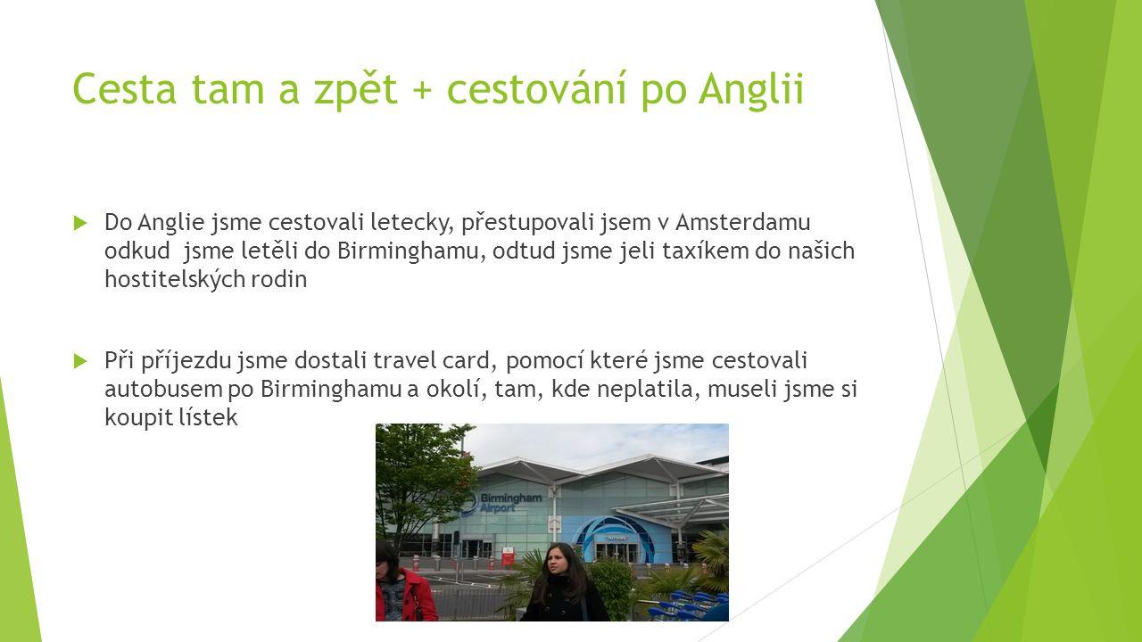 Cesta tam a zpět + cestování po Anglii  Do Anglie jsme cestovali letecky, přestupovali jsem v Amsterdamu odkud jsme letěli do Birminghamu, odtud jsme jeli taxíkem do našich hostitelských rodin  Při příjezdu jsme dostali travel card, pomocí které jsme cestovali autobusem po Birminghamu a okolí, tam, kde neplatila, museli jsme si koupit lístek