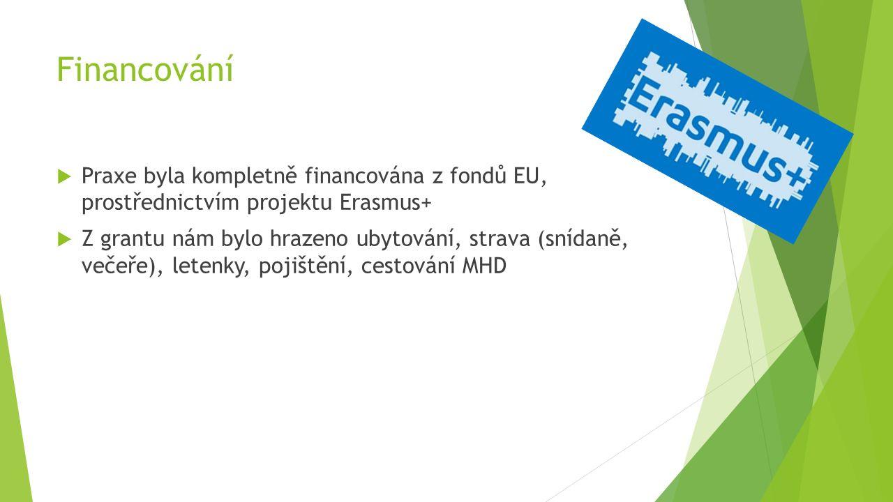 Financování  Praxe byla kompletně financována z fondů EU, prostřednictvím projektu Erasmus+  Z grantu nám bylo hrazeno ubytování, strava (snídaně, večeře), letenky, pojištění, cestování MHD
