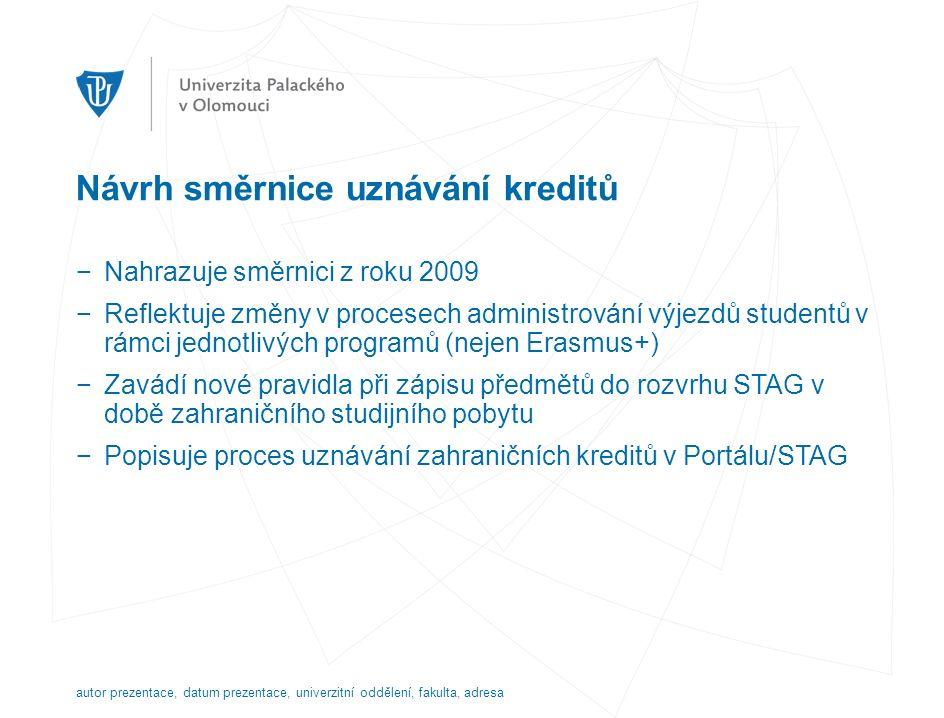 Návrh směrnice uznávání kreditů −Nahrazuje směrnici z roku 2009 −Reflektuje změny v procesech administrování výjezdů studentů v rámci jednotlivých programů (nejen Erasmus+) −Zavádí nové pravidla při zápisu předmětů do rozvrhu STAG v době zahraničního studijního pobytu −Popisuje proces uznávání zahraničních kreditů v Portálu/STAG autor prezentace, datum prezentace, univerzitní oddělení, fakulta, adresa