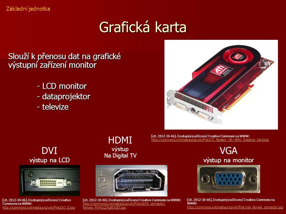 Grafická karta Slouží k přenosu dat na grafické výstupní zařízení monitor - LCD monitor - dataprojektor - televize Základní jednotka [cit. 2012-30-06]