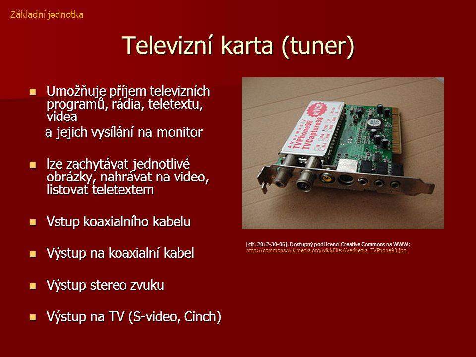 Televizní karta (tuner) Umožňuje příjem televizních programů, rádia, teletextu, videa Umožňuje příjem televizních programů, rádia, teletextu, videa a jejich vysílání na monitor a jejich vysílání na monitor lze zachytávat jednotlivé obrázky, nahrávat na video, listovat teletextem lze zachytávat jednotlivé obrázky, nahrávat na video, listovat teletextem Vstup koaxialního kabelu Vstup koaxialního kabelu Výstup na koaxialní kabel Výstup na koaxialní kabel Výstup stereo zvuku Výstup stereo zvuku Výstup na TV (S-video, Cinch) Výstup na TV (S-video, Cinch) Základní jednotka [cit.