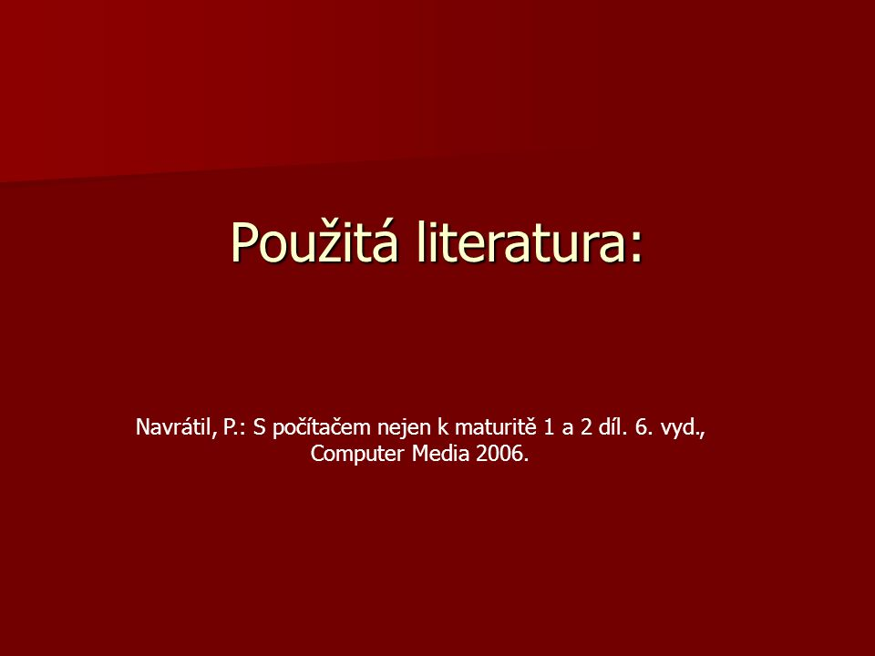 Použitá literatura: Navrátil, P.: S počítačem nejen k maturitě 1 a 2 díl. 6. vyd., Computer Media 2006.