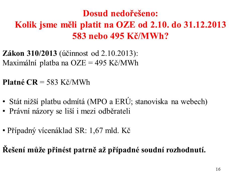 16 Dosud nedořešeno: Kolik jsme měli platit na OZE od 2.10. do 31.12.2013 583 nebo 495 Kč/MWh? Zákon 310/2013 (účinnost od 2.10.2013): Maximální platb