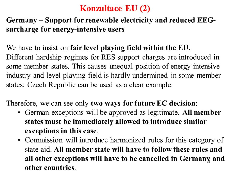4 Konzultace EU (2) Germany – Support for renewable electricity and reduced EEG- surcharge for energy-intensive users We have to insist on fair level playing field within the EU.
