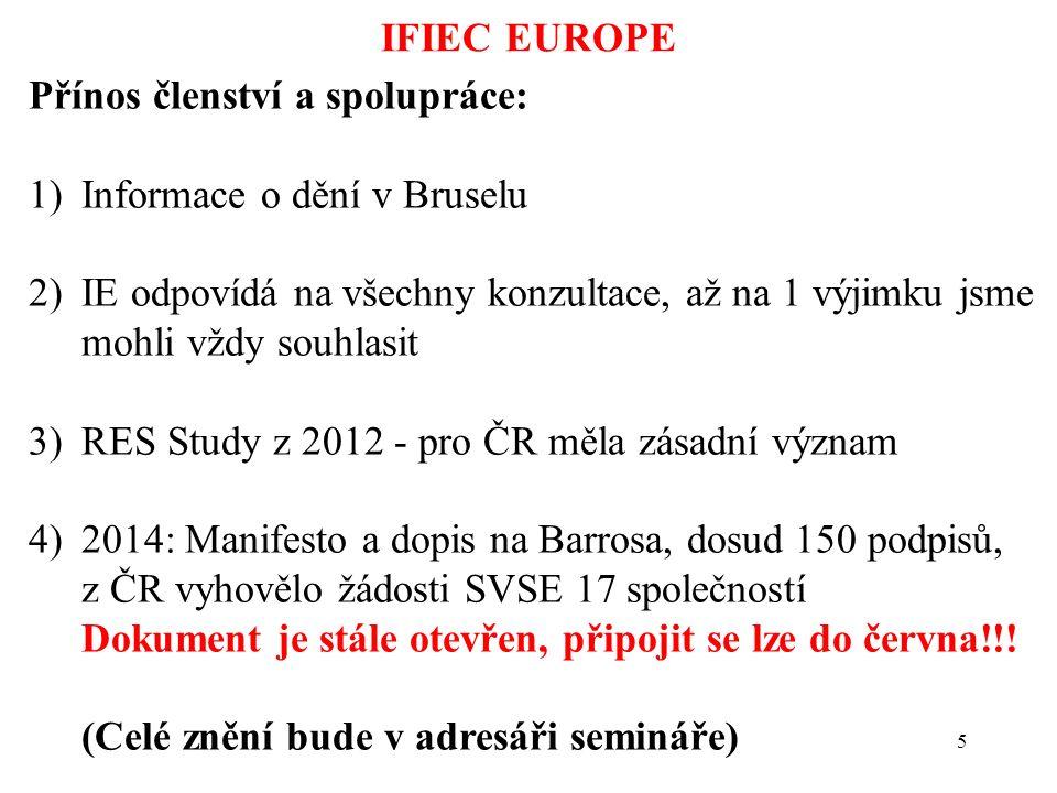 5 IFIEC EUROPE Přínos členství a spolupráce: 1)Informace o dění v Bruselu 2)IE odpovídá na všechny konzultace, až na 1 výjimku jsme mohli vždy souhlasit 3)RES Study z 2012 - pro ČR měla zásadní význam 4)2014: Manifesto a dopis na Barrosa, dosud 150 podpisů, z ČR vyhovělo žádosti SVSE 17 společností Dokument je stále otevřen, připojit se lze do června!!.