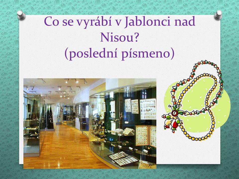 Co se vyrábí v Jablonci nad Nisou? (poslední písmeno)