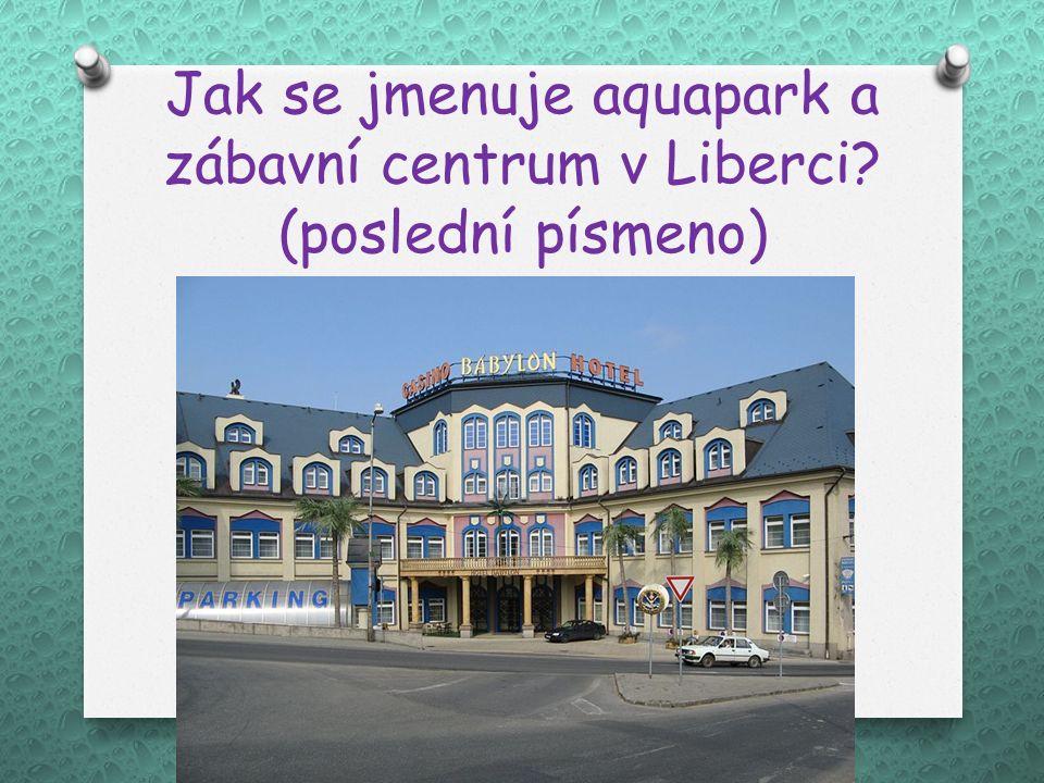 Jak se jmenuje aquapark a zábavní centrum v Liberci? (poslední písmeno)