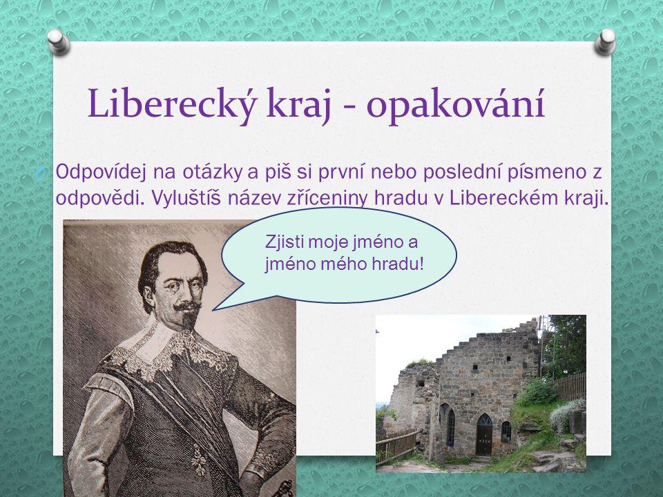 Liberecký kraj - opakování O Odpovídej na otázky a piš si první nebo poslední písmeno z odpovědi.
