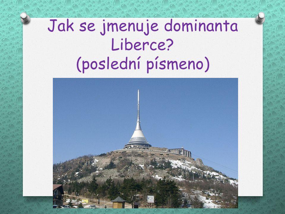 Jak se jmenuje dominanta Liberce (poslední písmeno)