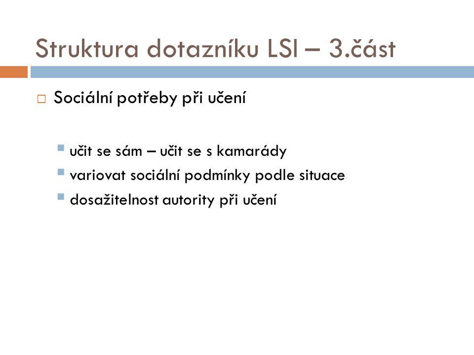 Struktura dotazníku LSI – 3.část  Sociální potřeby při učení  učit se sám – učit se s kamarády  variovat sociální podmínky podle situace  dosažitelnost autority při učení
