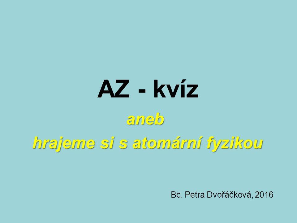 AZ - kvíz aneb aneb hrajeme si s atomární fyzikou Bc. Petra Dvořáčková, 2016