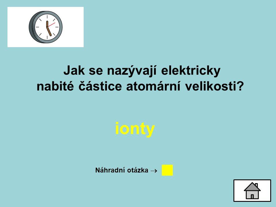 Jak se nazývají elektricky nabité částice atomární velikosti? ionty Náhradní otázka 