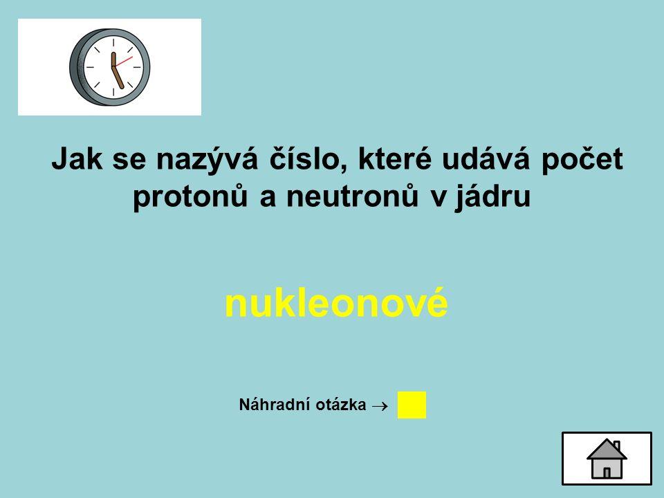 Jak se nazývá číslo, které udává počet protonů a neutronů v jádru nukleonové Náhradní otázka 