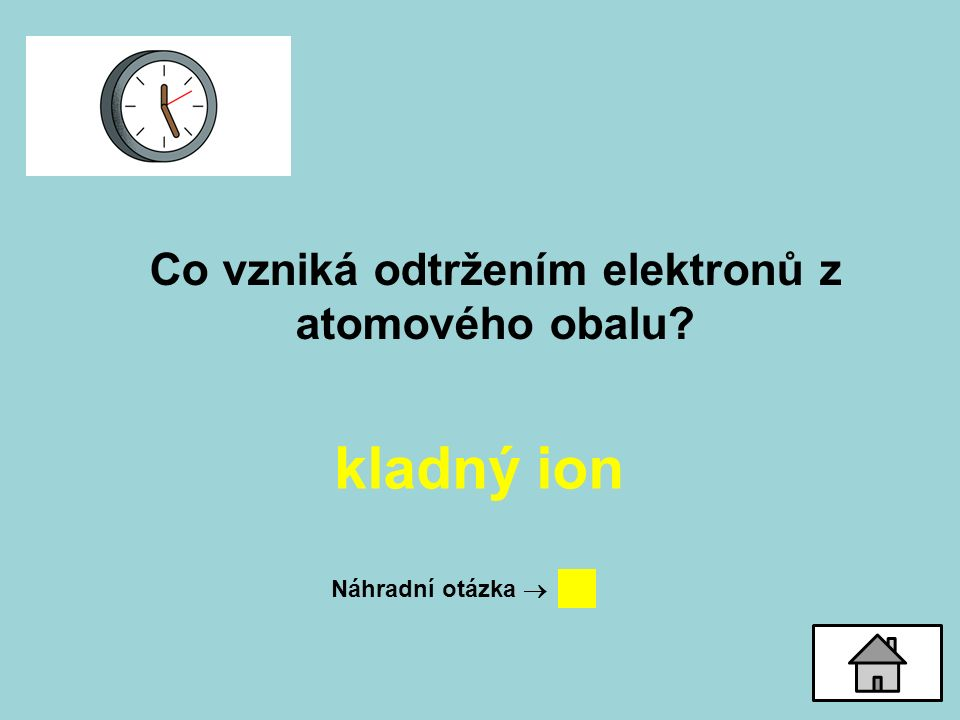 Co vzniká odtržením elektronů z atomového obalu? kladný ion Náhradní otázka 