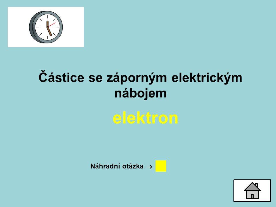 Částice se záporným elektrickým nábojem elektron Náhradní otázka 